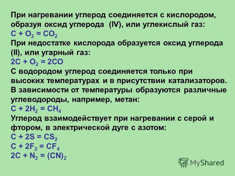 При нагревании углерод соединяется с кислородом, образуя оксид углерода (IV), или углекислый газ: С + O 2 = CO 2 При недостатке кислорода образуется оксид углерода (II), или угарный газ: 2С + О 2 = 2СО С водородом углерод соединяется только при высок