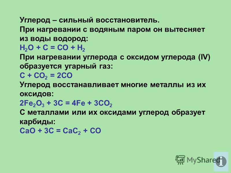 Углерод – сильный восстановитель. При нагревании с водяным паром он вытесняет из воды водород: Н 2 O + С = СО + Н 2 При нагревании углерода с оксидом углерода (IV) образуется угарный газ: С + СО 2 = 2СО Углерод восстанавливает многие металлы из их ок