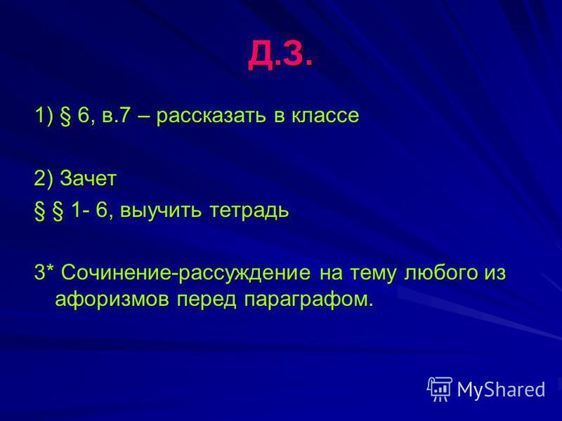 Д.З. 1) § 6, в.7 – рассказать в классе 2) Зачет § § 1- 6, выучить тетрадь 3* Сочинение-рассуждение на тему любого из афоризмов перед параграфом.