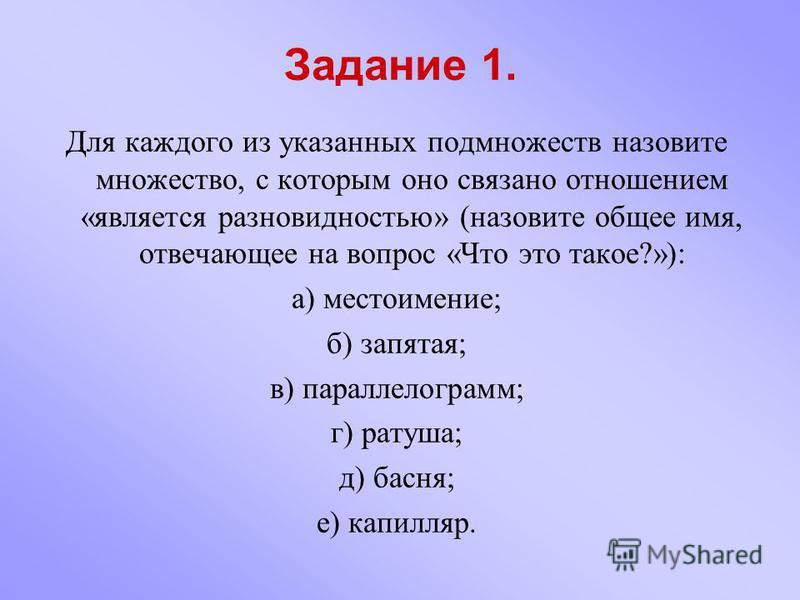 Задание 1. Для каждого из указанных подмножеств назовите множество, с которым оно связано отношением «является разновидностью» (назовите общее имя, отвечающее на вопрос «Что это такое?»): а) местоимение; б) запятая; в) параллелограмм; г) ратуша; д) б