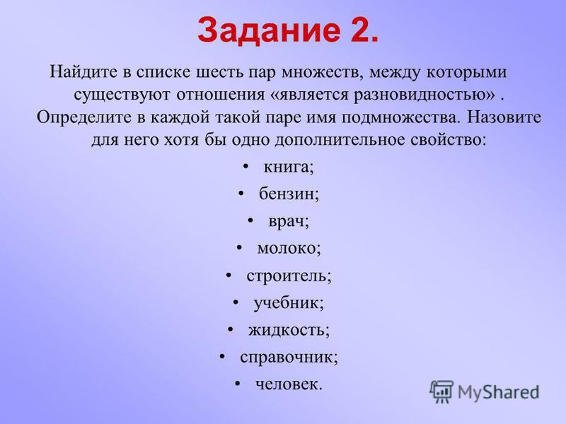 Задание 2. Найдите в списке шесть пар множеств, между которыми существуют отношения «является разновидностью». Определите в каждой такой паре имя подмножества. Назовите для него хотя бы одно дополнительное свойство: книга; бензин; врач; молоко; строи