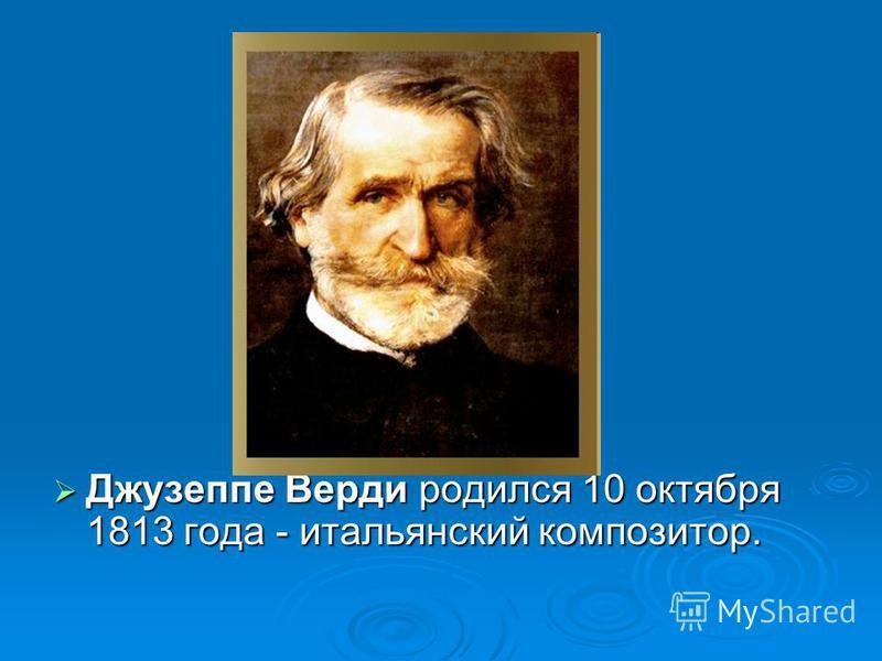 Джузеппе Верди родился 10 октября 1813 года - итальянский композитор. Джузеппе Верди родился 10 октября 1813 года - итальянский композитор.