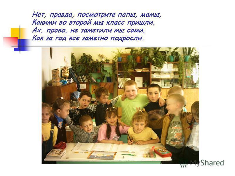 Нет, правда, посмотрите папы, мамы, Какими во второй мы класс пришли, Ах, право, не заметили мы сами, Как за год все заметно подросли.