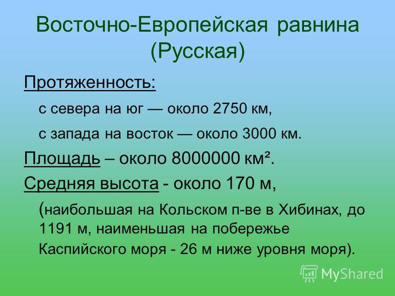 Восточно-Европейская равнина (Русская) Протяженность: с севера на юг около 2750 км, с запада на восток около 3000 км. Площадь – около 8000000 км². Средняя высота - около 170 м, ( наибольшая на Кольском п-ве в Хибинах, до 1191 м, наименьшая на побереж