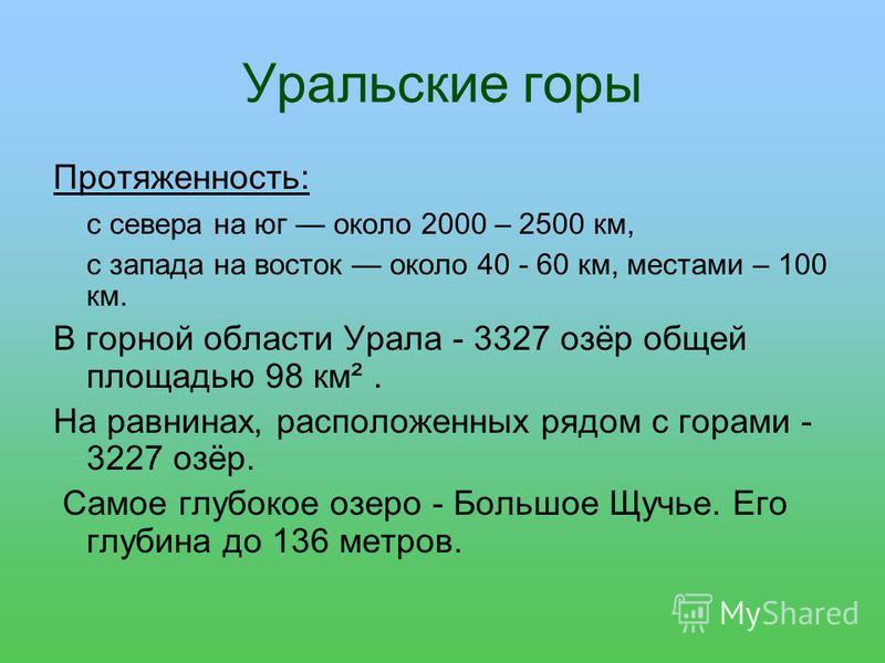 Уральские горы Протяженность: с севера на юг около 2000 – 2500 км, с запада на восток около 40 - 60 км, местами – 100 км. В горной области Урала - 3327 озёр общей площадью 98 км². На равнинах, расположенных рядом с горами - 3227 озёр. Самое глубокое