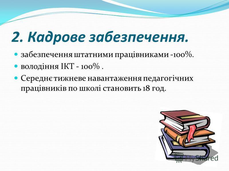 2. Кадрове забезпечення. забезпечення штатними працівниками -100%. володіння ІКТ - 100%. Середнє тижневе навантаження педагогічних працівників по школі становить 18 год.