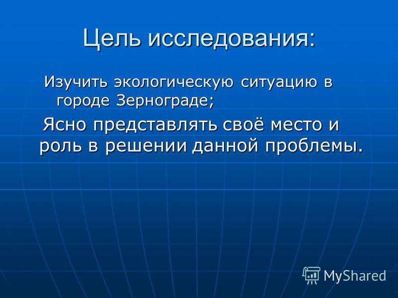 Цель исследования: Изучить экологическую ситуацию в городе Зернограде; Ясно представлять своё место и роль в решении данной проблемы. Ясно представлять своё место и роль в решении данной проблемы.