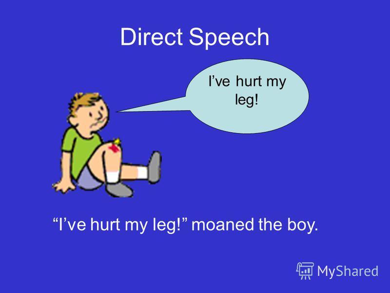 Direct Speech Ive hurt my leg! Ive hurt my leg! moaned the boy.