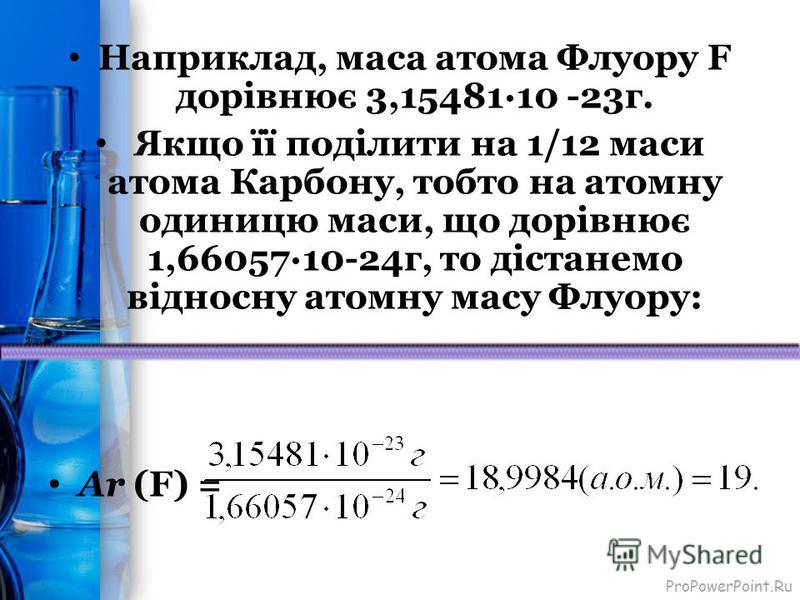 ProPowerPoint.Ru Наприклад, маса атома Флуору F дорівнює 3,15481·10 -23г. Якщо її поділити на 1/12 маси атома Карбону, тобто на атомну одиницю маси, що дорівнює 1,66057·10-24г, то дістанемо відносну атомну масу Флуору: Ar (F) =