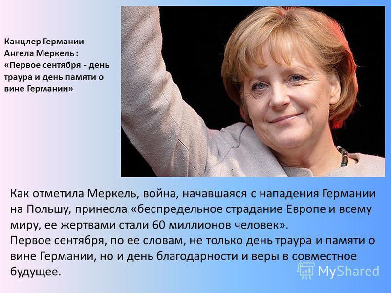 Как отметила Меркель, война, начавшаяся с нападения Германии на Польшу, принесла «беспредельное страдание Европе и всему миру, ее жертвами стали 60 миллионов человек». Первое сентября, по ее словам, не только день траура и памяти о вине Германии, но