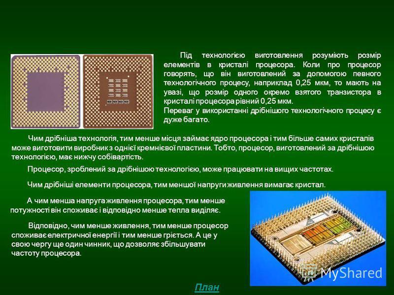 Технологія виготовлення процесорів Під технологією виготовлення розуміють розмір елементів в кристалі процесора. Коли про процесор говорять, що він виготовлений за допомогою певного технологічного процесу, наприклад 0,25 мкм, то мають на увазі, що ро