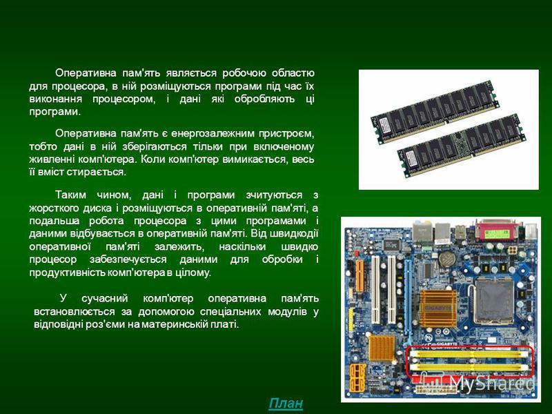 Оперативна пам'ять Оперативна пам'ять являється робочою областю для процесора, в ній розміщуються програми під час їх виконання процесором, і дані які обробляють ці програми. Оперативна пам'ять є енергозалежним пристроєм, тобто дані в ній зберігаютьс