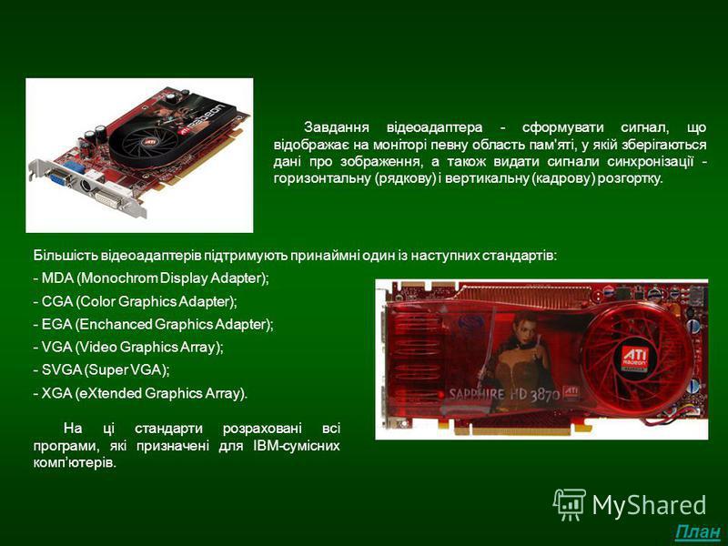Відеоадаптор Завдання відеоадаптера - сформувати сигнал, що відображає на моніторі певну область пам'яті, у якій зберігаються дані про зображення, а також видати сигнали синхронізації - горизонтальну (рядкову) і вертикальну (кадрову) розгортку. Більш