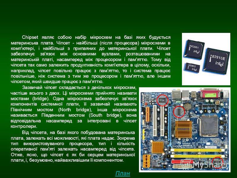 Chipset Chipset являє собою набір мікросхем на базі яких будується материнська плата. Чіпсет - найбільші (після процесора) мікросхеми в комп'ютері, і найбільші з припаяних до материнської плати. Чіпсет забезпечує зв'язок між основними вузлами, розташ