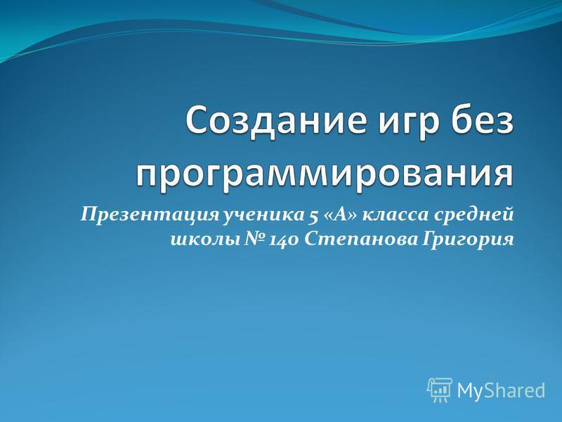 Презентация ученика 5 «А» класса средней школы 140 Степанова Григория
