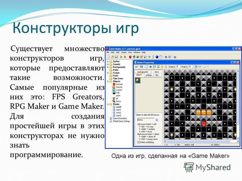 Конструкторы игр Существует множество конструкторов игр, которые предоставляют такие возможности. Самые популярные из них это: FPS Greators, RPG Maker и Game Maker. Для создания простейшей игры в этих конструкторах не нужно знать программирование. Од