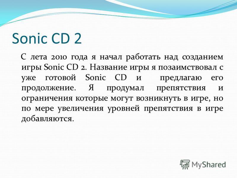Sonic CD 2 С лета 2010 года я начал работать над созданием игры Sonic CD 2. Название игры я позаимствовал с уже готовой Sonic CD и предлагаю его продолжение. Я продумал препятствия и ограничения которые могут возникнуть в игре, но по мере увеличения
