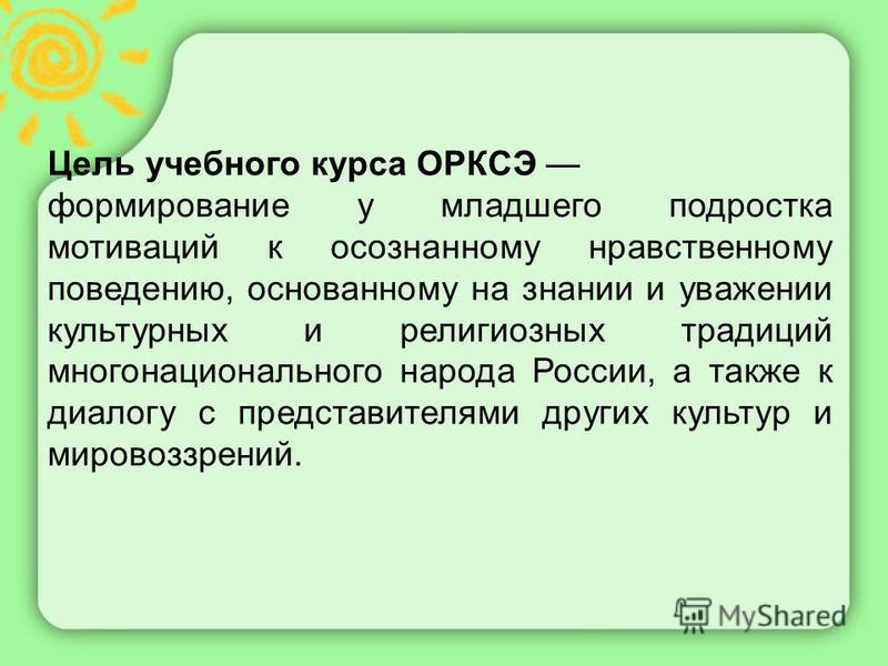 Цель учебного курса ОРКСЭ формирование у младшего подростка мотиваций к осознанному нравственному поведению, основанному на знании и уважении культурных и религиозных традиций многонационального народа России, а также к диалогу с представителями друг