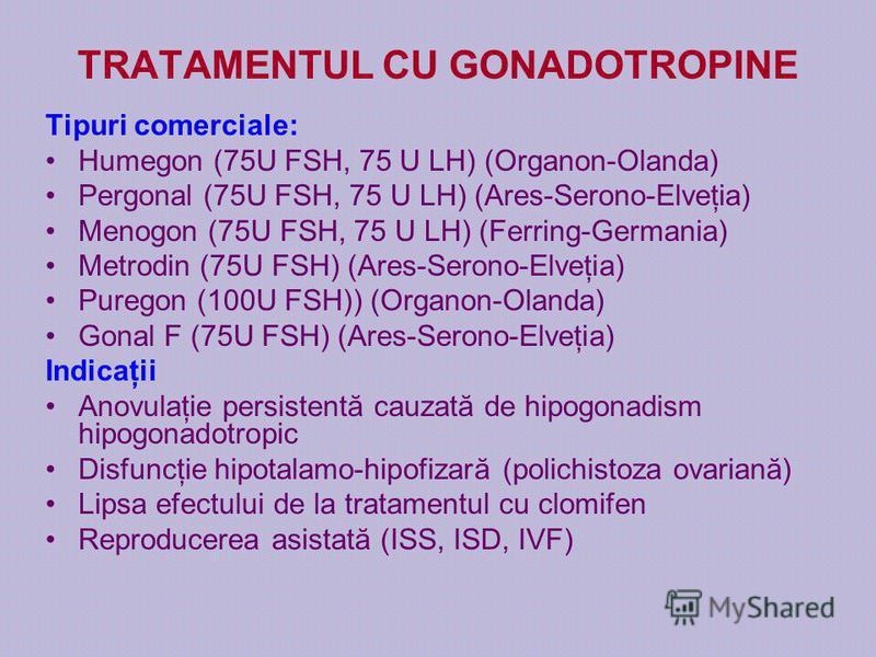 TRATAMENTUL CU GONADOTROPINE Tipuri comerciale: Humegon (75U FSH, 75 U LH) (Organon-Olanda) Pergonal (75U FSH, 75 U LH) (Ares-Serono-Elveţia) Menogon (75U FSH, 75 U LH) (Ferring-Germania) Metrodin (75U FSH) (Ares-Serono-Elveţia) Puregon (100U FSH)) (