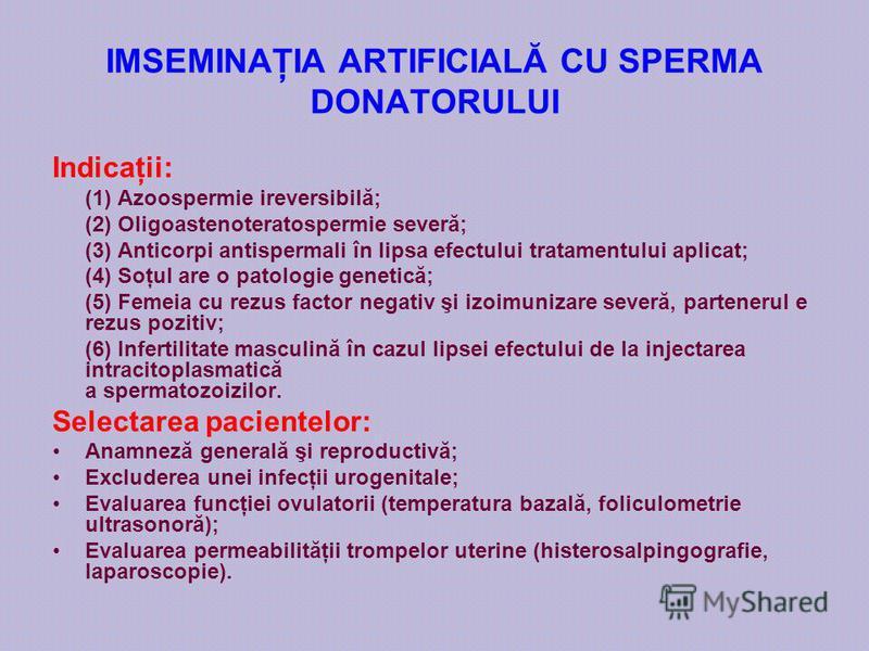 IMSEMINAŢIA ARTIFICIALĂ CU SPERMA DONATORULUI Indicaţii: (1) Azoospermie ireversibilă; (2) Oligoastenoteratospermie severă; (3) Anticorpi antispermali în lipsa efectului tratamentului aplicat; (4) Soţul are o patologie genetică; (5) Femeia cu rezus f