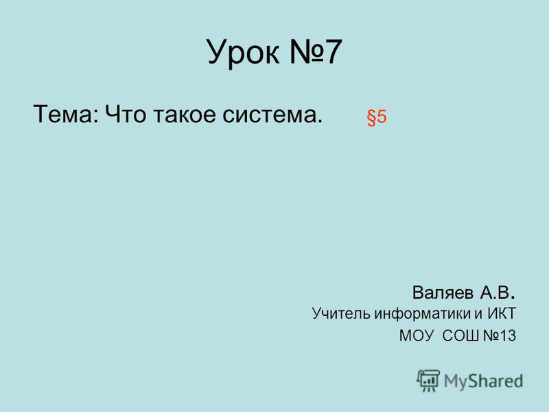 Урок 7 Тема: Что такое система. Валяев А.В. Учитель информатики и ИКТ МОУ СОШ 13 §5§5