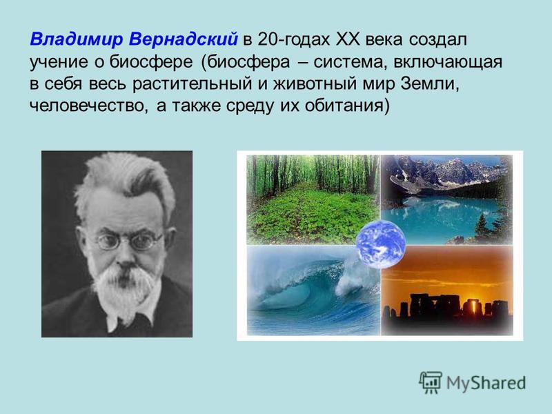 Владимир Вернадский в 20-годах XX века создал учение о биосфере (биосфера – система, включающая в себя весь растительный и животный мир Земли, человечество, а также среду их обитания)
