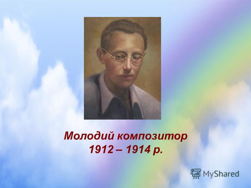 Молодий композитор 1912 – 1914 р.