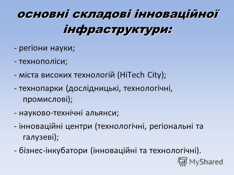 основні складові інноваційної інфраструктури: - регіони науки; - технополіси; - міста високих технологій (HiTech City); - технопарки (дослідницькі, технологічні, промислові); - науково-технічні альянси; - інноваційні центри (технологічні, регіональні
