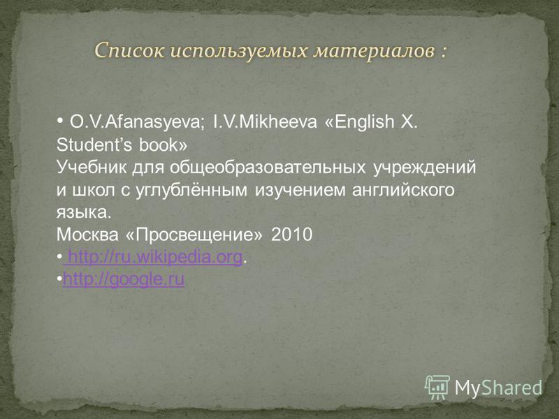 O.V.Afanasyeva; I.V.Mikheeva «English X. Students book» Учебник для общеобразовательных учреждений и школ с углублённым изучением английского языка. Москва «Просвещение» 2010 http://ru.wikipedia.org. http://ru.wikipedia.org http://google.ru