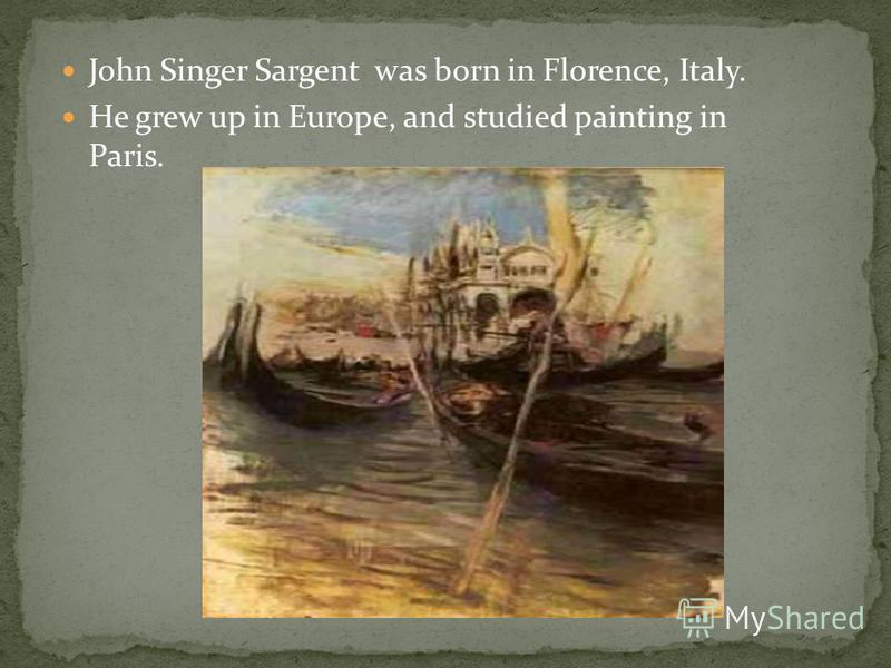 John Singer Sargent was born in Florence, Italy. He grew up in Europe, and studied painting in Paris.