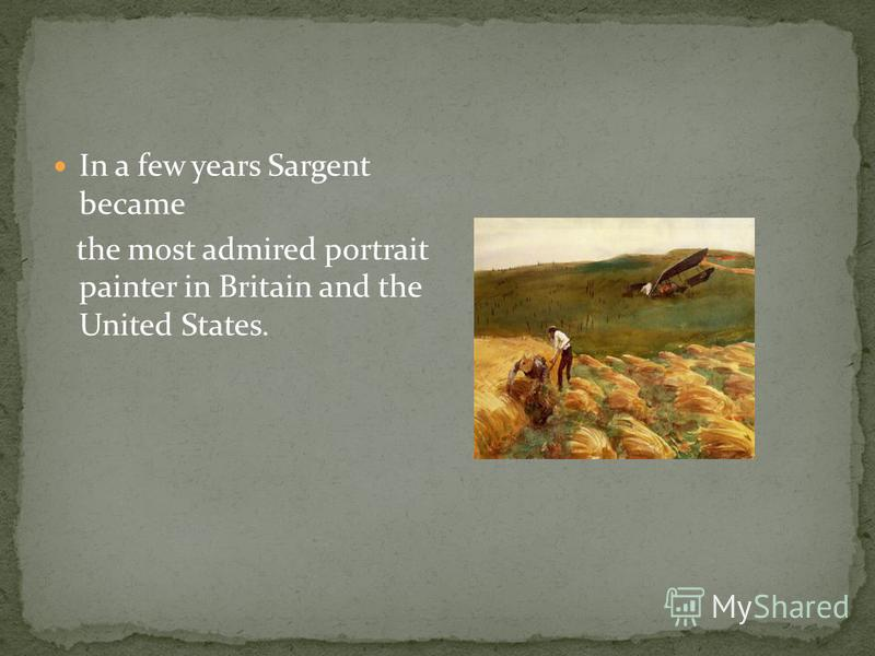 In a few years Sargent became the most admired portrait painter in Britain and the United States.