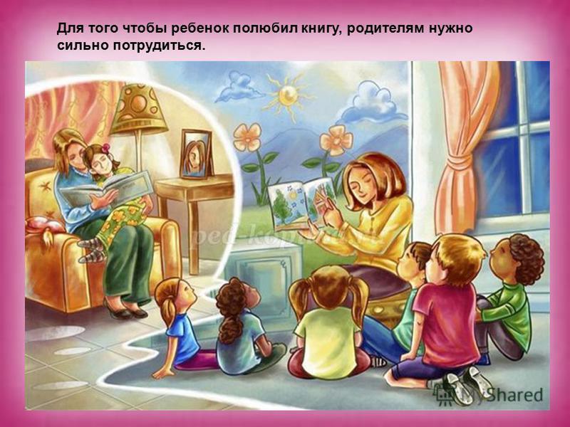 Для того чтобы ребенок полюбил книгу, родителям нужно сильно потрудиться.