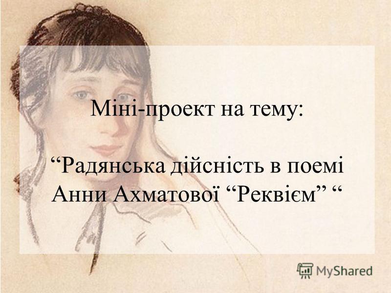 Міні-проект на тему: Радянська дійсність в поемі Анни Ахматової Реквієм