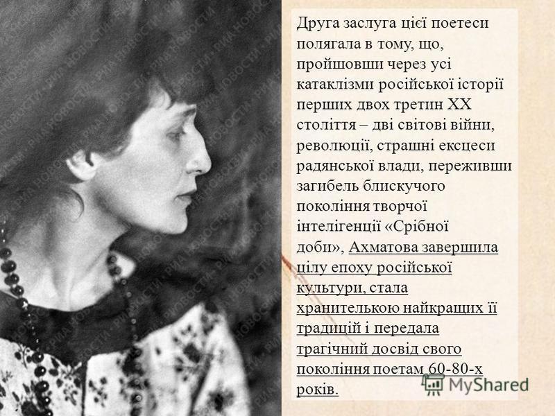Друга заслуга цієї поетеси полягала в тому, що, пройшовши через усі катаклізми російської історії перших двох третин XX століття – дві світові війни, революції, страшні ексцеси радянської влади, переживши загибель блискучого покоління творчої інтеліг