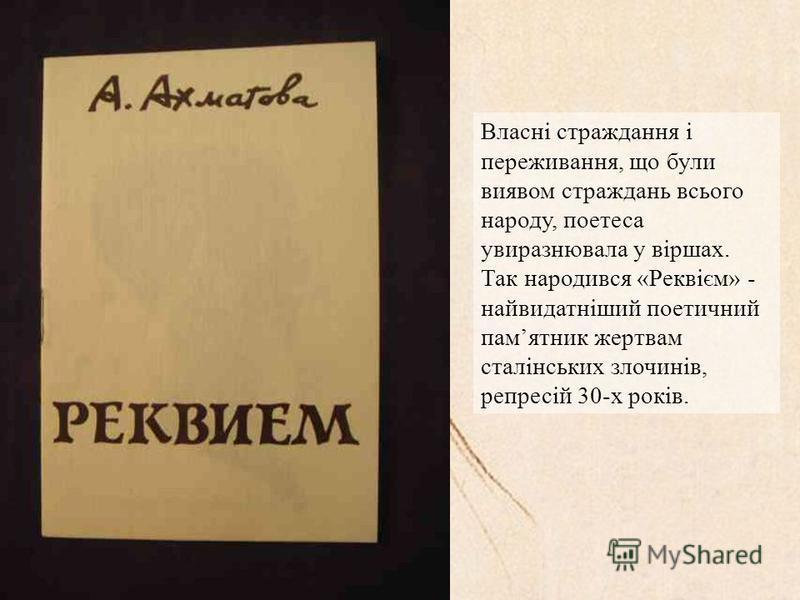 Власні страждання і переживання, що були виявом страждань всього народу, поетеса увиразнювала у віршах. Так народився «Реквієм» - найвидатніший поетичний памятник жертвам сталінських злочинів, репресій 30-х років.