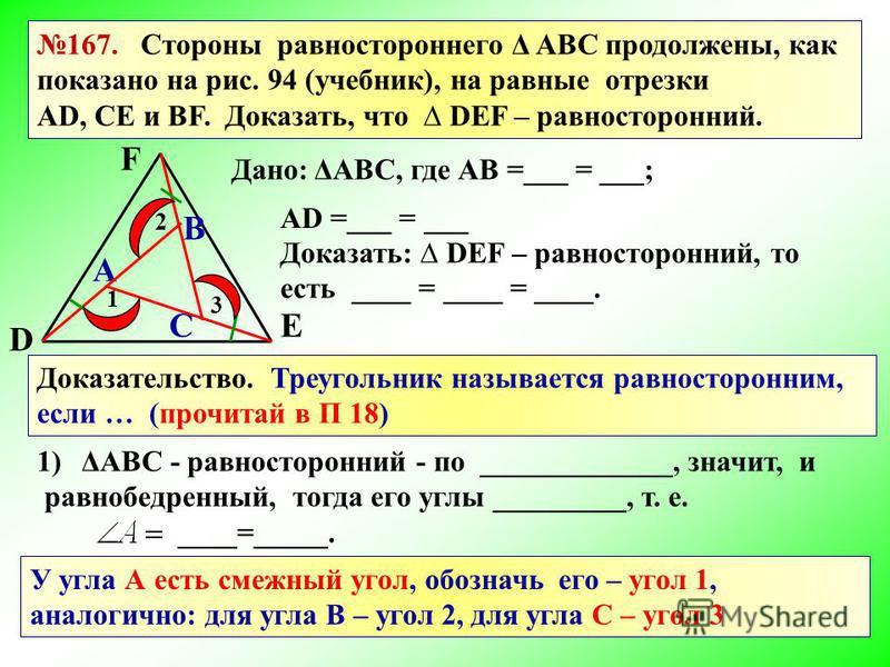 А В С D Е F 167. Стороны равностороннего Δ АВС продолжены, как показано на рис. 94 (учебник), на равные отрезки AD, СE и ВF. Доказать, что DEF – равносторонний. Дано: ΔАВС, где АВ =___ = ___; АD =___ = ___ Доказать: DEF – равносторонний, то есть ____