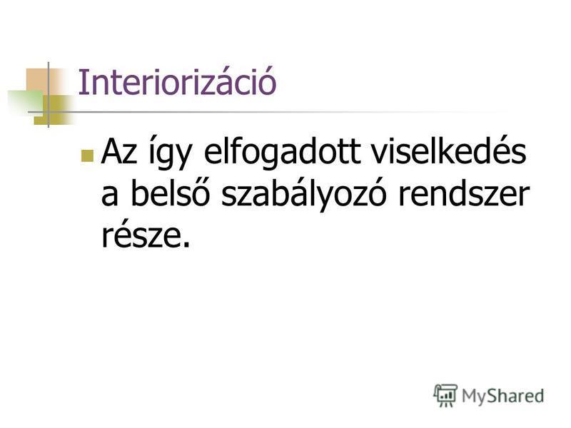 Interiorizáció Az így elfogadott viselkedés a belső szabályozó rendszer része.