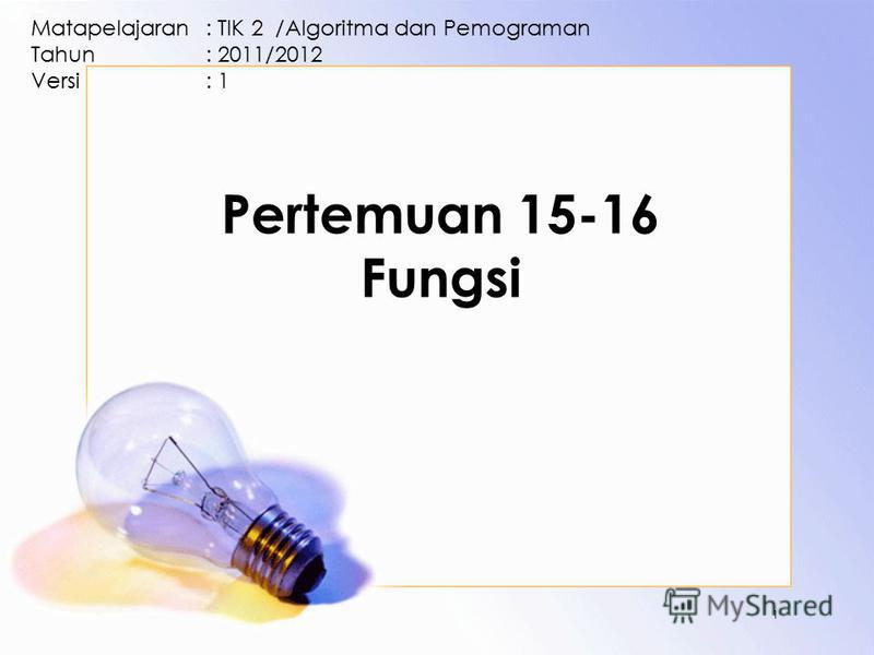 Pertemuan 15-16 Fungsi Matapelajaran: TIK 2 /Algoritma dan Pemograman Tahun: 2011/2012 Versi: 1 1