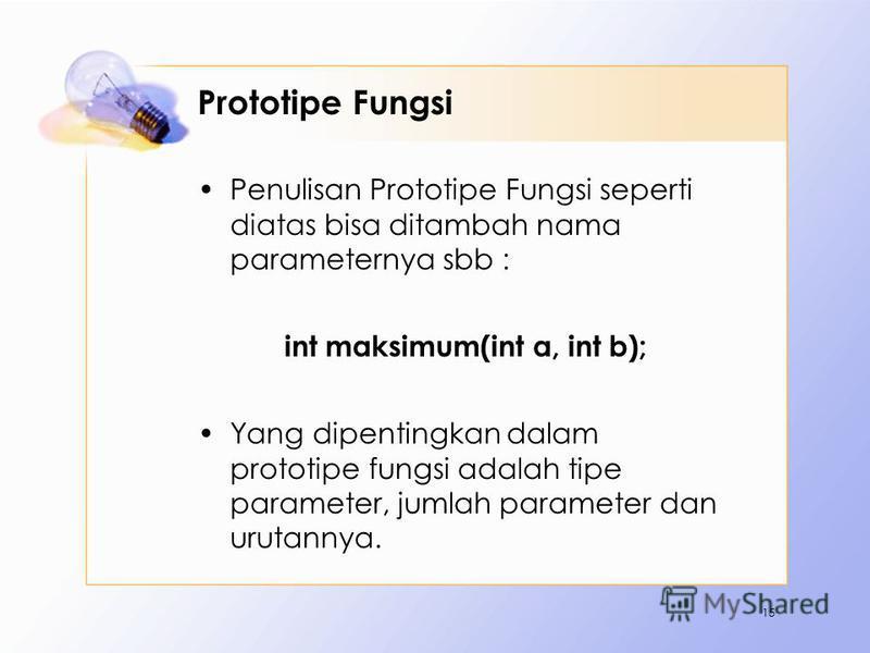 Prototipe Fungsi Penulisan Prototipe Fungsi seperti diatas bisa ditambah nama parameternya sbb : int maksimum(int a, int b); Yang dipentingkan dalam prototipe fungsi adalah tipe parameter, jumlah parameter dan urutannya. 15