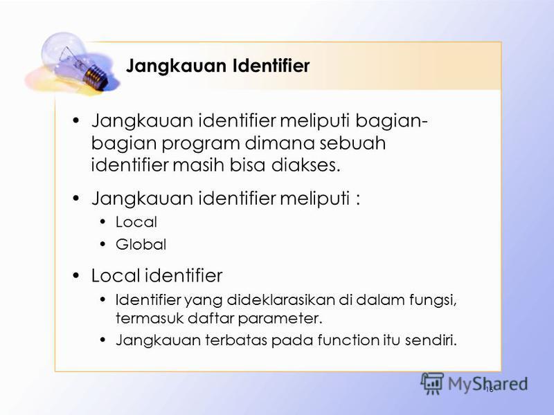 Jangkauan Identifier Jangkauan identifier meliputi bagian- bagian program dimana sebuah identifier masih bisa diakses. Jangkauan identifier meliputi : Local Global Local identifier Identifier yang dideklarasikan di dalam fungsi, termasuk daftar param