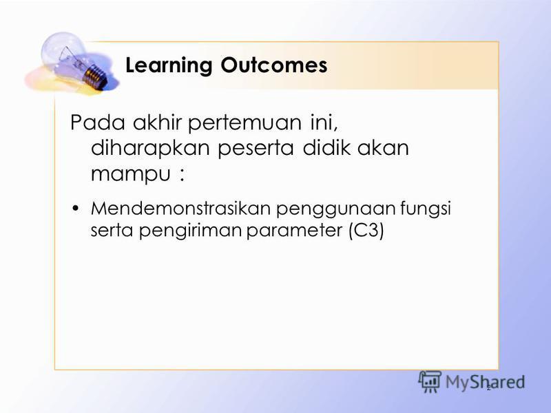 Learning Outcomes Pada akhir pertemuan ini, diharapkan peserta didik akan mampu : Mendemonstrasikan penggunaan fungsi serta pengiriman parameter (C3) 2