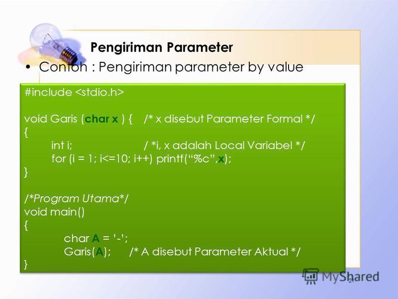 Pengiriman Parameter Contoh : Pengiriman parameter by value 21 #include void Garis ( char x ) { /* x disebut Parameter Formal */ { int i;/ *i, x adalah Local Variabel */ for (i = 1; i<=10; i++) printf(%c, x ); } /*Program Utama*/ void main() { char A