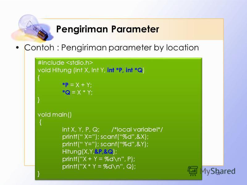 Pengiriman Parameter Contoh : Pengiriman parameter by location 22 #include void Hitung (int X, int Y, int *P, int *Q ) { *P = X + Y; *Q = X * Y; } void main() { int X, Y, P, Q; /*local variabel*/ printf( X=); scanf(%d,&X); printf( Y=); scanf(%d,&Y);
