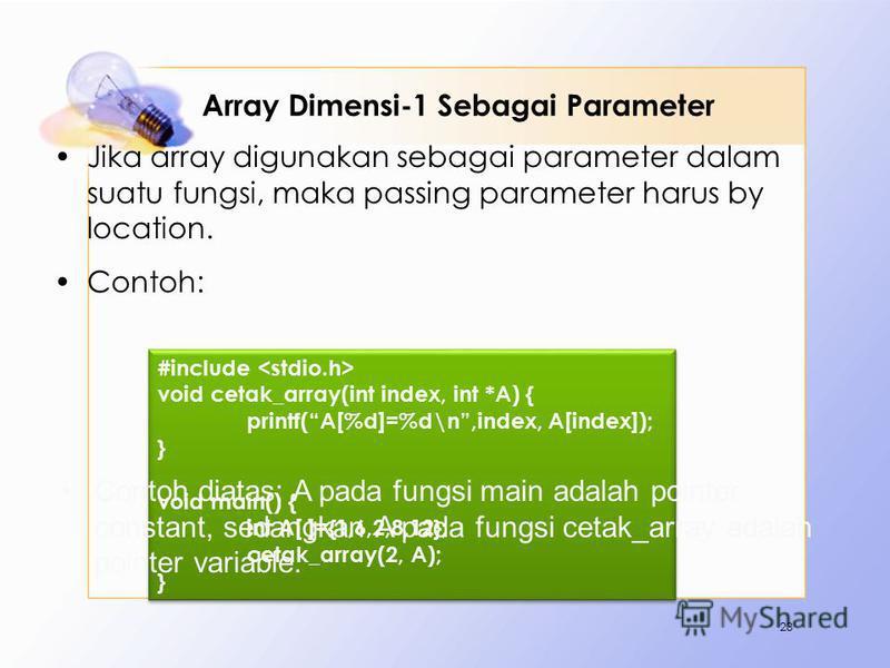 Array Dimensi-1 Sebagai Parameter Jika array digunakan sebagai parameter dalam suatu fungsi, maka passing parameter harus by location. Contoh: 23 #include void cetak_array(int index, int *A) { printf(A[%d]=%d\n,index, A[index]); } void main() { int A