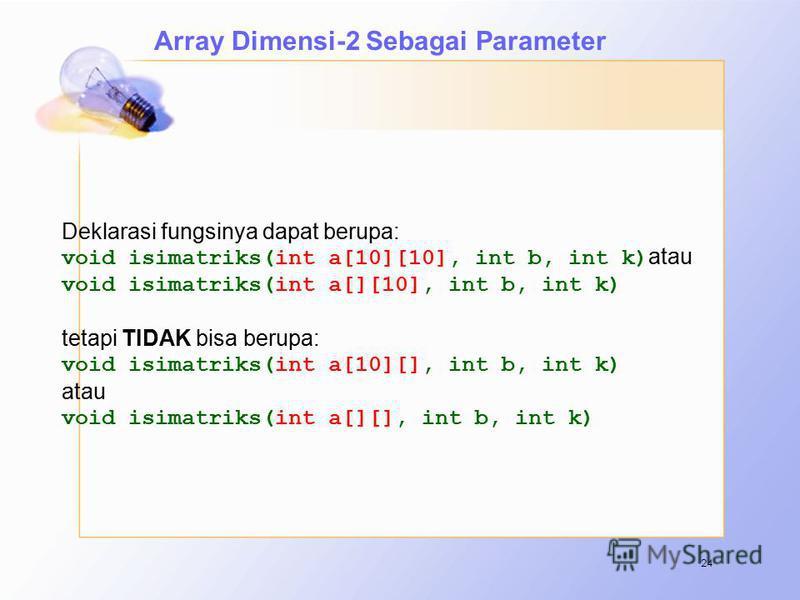 24 Deklarasi fungsinya dapat berupa: void isimatriks(int a[10][10], int b, int k) atau void isimatriks(int a[][10], int b, int k) tetapi TIDAK bisa berupa: void isimatriks(int a[10][], int b, int k) atau void isimatriks(int a[][], int b, int k) Array