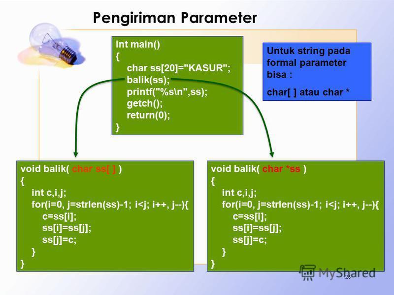 Pengiriman Parameter 26 void balik( char ss[ ] ) { int c,i,j; for(i=0, j=strlen(ss)-1; i<j; i++, j--){ c=ss[i]; ss[i]=ss[j]; ss[j]=c; } void balik( char *ss ) { int c,i,j; for(i=0, j=strlen(ss)-1; i<j; i++, j--){ c=ss[i]; ss[i]=ss[j]; ss[j]=c; } int