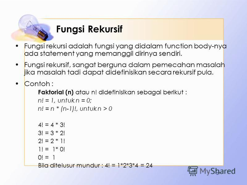 Fungsi Rekursif Fungsi rekursi adalah fungsi yang didalam function body-nya ada statement yang memanggil dirinya sendiri. Fungsi rekursif, sangat berguna dalam pemecahan masalah jika masalah tadi dapat didefinisikan secara rekursif pula. Contoh : Fak