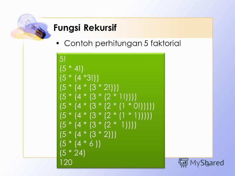 Fungsi Rekursif Contoh perhitungan 5 faktorial 28 5! (5 * 4!) (5 * (4 *3!)) (5 * (4 * (3 * 2!))) (5 * (4 * (3 * (2 * 1!)))) (5 * (4 * (3 * (2 * (1 * 0!))))) (5 * (4 * (3 * (2 * (1 * 1))))) (5 * (4 * (3 * (2 * 1)))) (5 * (4 * (3 * 2))) (5 * (4 * 6 ))