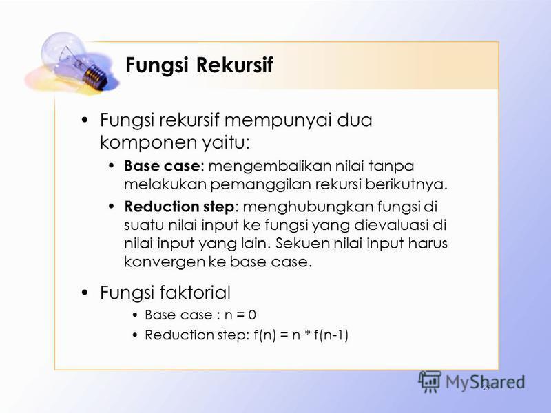 Fungsi Rekursif Fungsi rekursif mempunyai dua komponen yaitu: Base case : mengembalikan nilai tanpa melakukan pemanggilan rekursi berikutnya. Reduction step : menghubungkan fungsi di suatu nilai input ke fungsi yang dievaluasi di nilai input yang lai