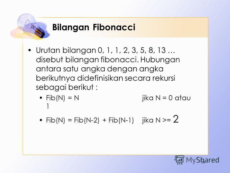 Bilangan Fibonacci Urutan bilangan 0, 1, 1, 2, 3, 5, 8, 13 … disebut bilangan fibonacci. Hubungan antara satu angka dengan angka berikutnya didefinisikan secara rekursi sebagai berikut : Fib(N) = N jika N = 0 atau 1 Fib(N) = Fib(N-2) + Fib(N-1) jika